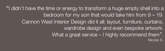 I didn't have the time or energy to transform a huge empty shell into a bedroom for my son that would take him from 9 – 19.  Cannon West Interior Design did it all; layout, furniture, curtains, wardrobe design and even bespoke artwork.What a great service – I highly recommend them. - Nicola S.